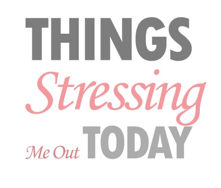 Things stressing me out today